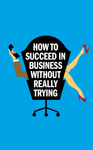 How To Suceed in Business Without Really Trying